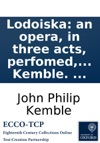 Lodoiska An Opera In Three Acts Perfomed For The First Time By His Majestys Servants At The Theatre Royal Drury-Lane On Monday June 9th 1794 Written By J P Kemble