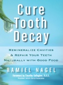 Cure Tooth Decay: Remineralize Cavities and Repair Your Teeth Naturally with Good Food [Second Edition]