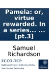 Pamela Or Virtue Rewarded In A Series Of Familiar Letters From A Beautiful Young Damsel To Her Parents And Afterwards In Her Exalted Condition Between Her And Persons Of Figure And Quality  The Third And Fourth Volumes  By The Editor Of Th