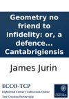 Geometry No Friend To Infidelity Or A Defence Of Sir Isaac Newton And The British Mathematicians In A Letter To The Author Of The Analyst  By Philalethes Cantabrigiensis