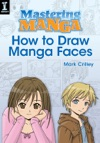 Mastering Manga How To Draw Manga Faces