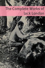 THE COMPLETE WORKS OF JACK LONDON (ANNOTATED WITH CRITICAL ESSAYS ON WELL KNOW WORKS AND A SHORT BIOGRAPHY ABOUT THE LIFE AND TIMES OF JACK LONDON)