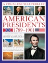 A Visual Encyclopedia Of American Presidents 1789 - 1901