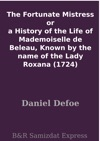 The Fortunate Mistress Or A History Of The Life Of Mademoiselle De Beleau Known By The Name Of The Lady Roxana 1724