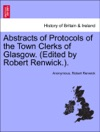 Abstracts Of Protocols Of The Town Clerks Of Glasgow Edited By Robert RenwickVOLIII