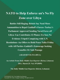 NATO TO HELP ENFORCE UNS NO FLY ZONE OVER LIBYA; BATTLES STILL RAGING--REBELS SAY NEED MORE AMMUNITION TO REPEL GADDAFIS FORCES--TURKEYS PARLIAMENT APPROVED SENDING NAVAL FORCE OFF LIBYA--UAE CONTRIBUTES 12 PLANES--UN SEES NO EVIDENCE TRIPOLI COMPLYING WI