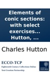 Elements Of Conic Sections With Select Exercises In Various Branches Of Mathematics And Philosophy For The Use Of The Royal Military Academy At Woolwich By Charles Hutton