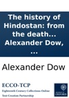 The History Of Hindostan From The Death Of Akbar To The Complete Settlement Of The Empire Under Aurungzebe To Which Are Prefixed I A Dissertation On The Origin And Nature Of Despotism In Hindostan II An Enquiry Into The State Of Bengal  By Ale