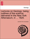 Lectures On Geology Being Outlines Of The Science Delivered In The New York Athenaeum In  1825