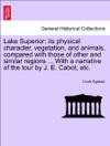 Lake Superior Its Physical Character Vegetation And Animals Compared With Those Of Other And Similar Regions  With A Narrative Of The Tour By J E Cabot Etc