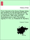 From Calcutta To The Snowy Range Being The Narrative Of A Trip Through The Upper Provinces Of India To The Himalayas  By An Old Indian With Eight Coloured Illustrations And A Map The Preface Signed F F W Ie Frederick W Wyman