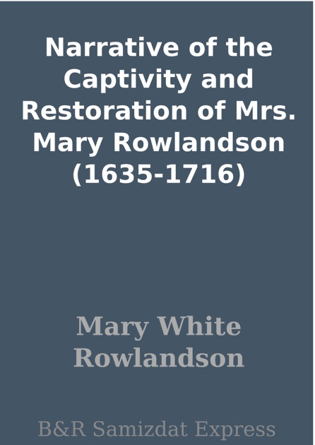 narrative of the captivity and restoration Note: mary rowlandson's book has two titles: a narrative of the captivity and restoration of mrs mary rowlandson or the sovereignty and goodness of god.