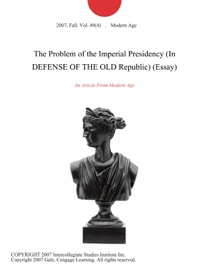 THE PROBLEM OF THE IMPERIAL PRESIDENCY (IN DEFENSE OF THE OLD REPUBLIC) (ESSAY)