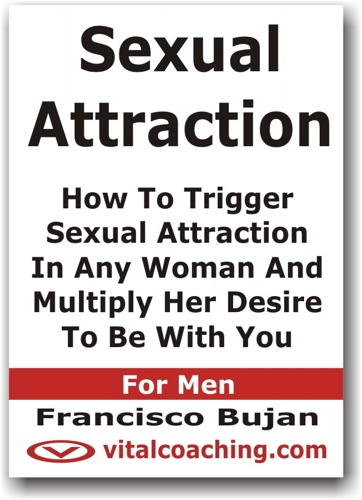 Sexual Attraction - How to Trigger Sexual Attraction In Any Woman and Multiply Her Desire to Be With You - For Men