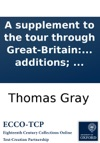 A Supplement To The Tour Through Great-Britain Containing A Catalogue Of The Antiquities Houses Parks Plantations  By The Late Mr Gray  To Which Are Now Added By Another Hand Several Additions
