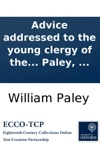 Advice Addressed To The Young Clergy Of The Diocese Of Carlisle In A Sermon Preached  On Sunday July 29th 1781 By William Paley
