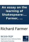 An Essay On The Learning Of Shakespeare Addressed To Joseph Cradock Esq The Second Edition With Large Additions By Richard Farmer