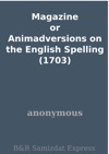 Magazine Or Animadversions On The English Spelling 1703