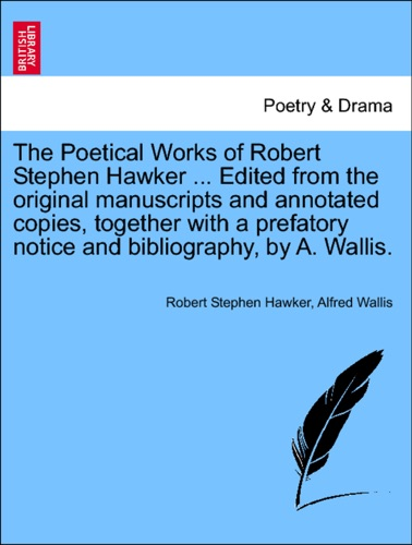 The Poetical Works of Robert Stephen Hawker  Edited from the original manuscripts and annotated copies together with a prefatory notice and bibliography by A Wallis