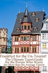 Frankfurt For The Un-Tourist The Ultimate Travel Guide For The Person Who Wants To See More Than The Average Tourist