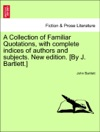 A Collection Of Familiar Quotations With Complete Indices Of Authors And Subjects New Edition By J Bartlett