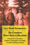 The Complete Short Story Collections Chronicles Of Avonlea  Further Chronicles Of Avonlea  The Road To Yesterday  Uncollected Short Stories