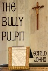 The Bully Pulpit A Journey Into The Bible Convolutions Misuses And Impact Upon Politics And Society