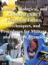 Nuclear Biological And Chemical NBC Protection Tactics Techniques And Procedures For Military And Civilian Agencies