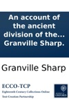 An Account Of The Ancient Division Of The English Nation Into Hundreds And Tithings The Happy Effects Of That Excellent Institution Intended As An Appendix To Several Tracts On National Defence C By Granville Sharp