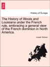 The History Of Illinois And Louisiana Under The French Rule Embracing A General View Of The French Dominion In North America