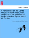 A Paraphrase On The Lords Prayer In Blank Verse With Reference To The Fulfilment Of The Prophecies By The Ven J W Forster