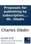 Proposals For Publishing By Subscription Dedicated With Permission To The Most Noble The Marquis Of Salisbury A Complete History Of The English Stage  The Whole Written With The Asistance Of Interesting Documents Collected In The Course Of Five