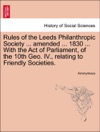 Rules Of The Leeds Philanthropic Society  Amended  1830  With The Act Of Parliament Of The 10th Geo IV Relating To Friendly Societies
