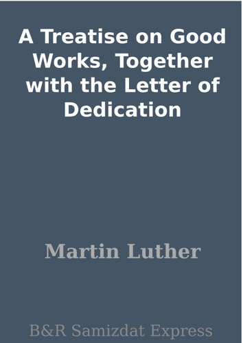 A Treatise on Good Works Together with the Letter of Dedication
