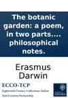 The Botanic Garden A Poem In Two Parts Part I Containing The Economy Of Vegetation Part II The Loves Of The Plants With Philosophical Notes