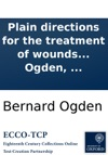 Plain Directions For The Treatment Of Wounds In General With Methods Of Stopping Violent Bleedings In Cases Of Large Wounds  To Which Are Added Remarks On Suspended Animation  By Bernard Ogden