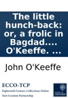 The Little Hunch-back Or A Frolic In Bagdad A Farce In Two Acts As It Is Performed At The Theatre Royal Covent-Garden With Universal Applause Written By John OKeeffe