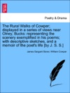 The Rural Walks Of Cowper Displayed In A Series Of Views Near Olney Bucks Representing The Scenery Exemplified In His Poems With Descriptive Sketches And A Memoir Of The Poets Life By J S S