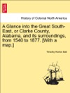 A Glance Into The Great South-East Or Clarke County Alabama And Its Surroundings From 1540 To 1877 With A Map