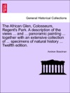 The African Glen Colosseum Regents Park A Description Of The Views  And  Panoramic Painting  Together With An Extensive Collection Of  Specimens Of Natural History  Twelfth Edition