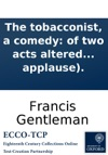 The Tobacconist A Comedy Of Two Acts Altered From Ben Johnson Acted At The Theatres Royal In The Hay-market And Edinburgh With Universal Applause