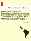 Mexico Aztec Spanish And Republican Or Historical Geographical Political Statistical And Social Account Of That Country From The Period Of The Invasion To The Present Time With A View Of The Ancient Aztec Empire VOLUME I