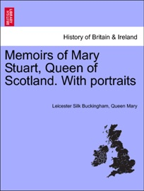 MEMOIRS OF MARY STUART, QUEEN OF SCOTLAND. WITH PORTRAITS