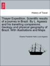 Thayer Expedition Scientific Results Of A Journey In Brazil By L Agassiz And His Travelling Companions Geology And Physical Geography Of Brazil With Illustrations And Maps
