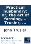 Practical Husbandry Or The Art Of Farming With A Certainty Of Gain As Practised By Judicious Farmers In This Country  By Dr John Trusler
