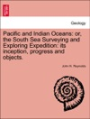 Pacific And Indian Oceans Or The South Sea Surveying And Exploring Expedition Its Inception Progress And Objects