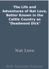 The Life And Adventures Of Nat Love Better Known In The Cattle Country As Deadwood Dick