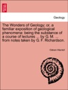 The Wonders Of Geology Or A Familiar Exposition Of Geological Phenomena Being The Substance Of A Course Of Lectures  By G M  From Notes Taken By G F Richardson Vol I