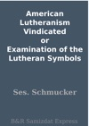 American Lutheranism Vindicated Or Examination Of The Lutheran Symbols