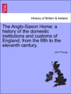 The Anglo-Saxon Home A History Of The Domestic Institutions And Customs Of England From The Fifth To The Eleventh Century